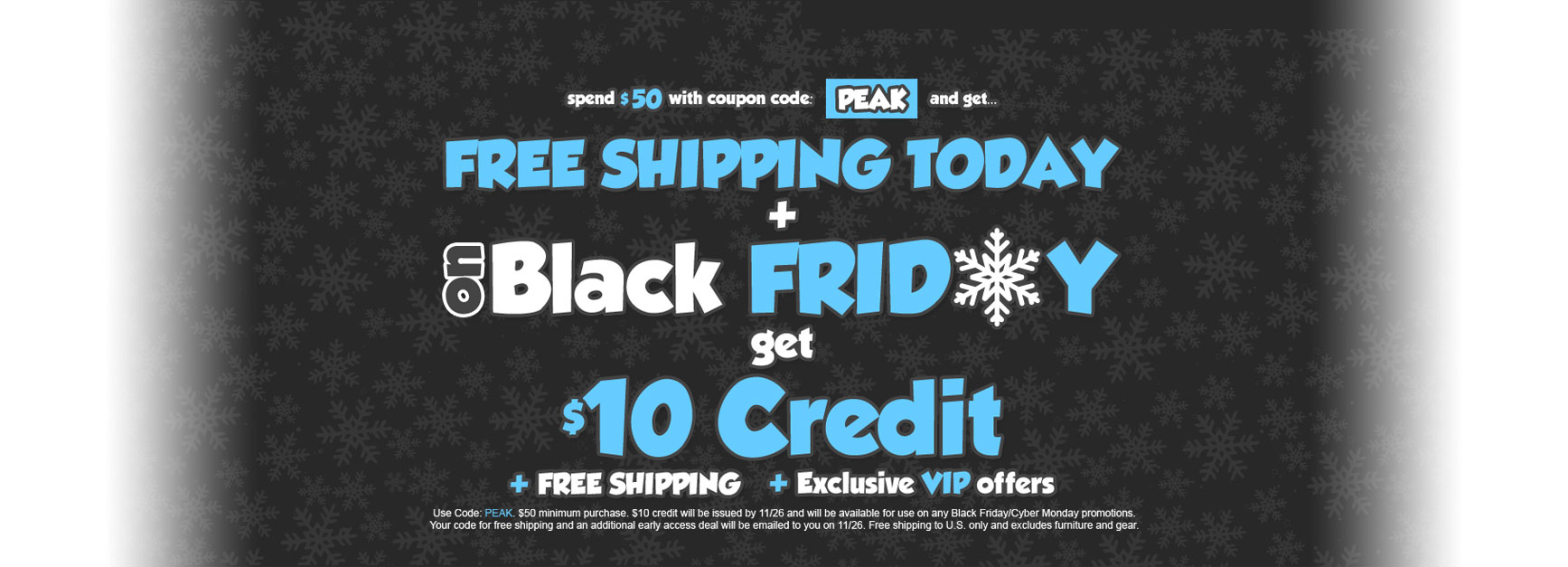 Pre-Black Friday Sale - $10 Credit for Black Friday + Free Shipping for Black Friday + Exclusive VIP offers - shop today with coupon code: peak on orders $50+