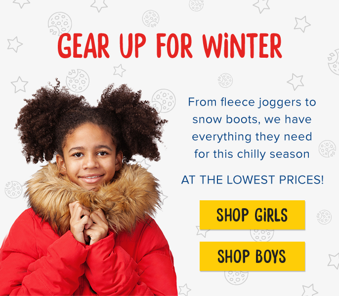 Gear Up For Winter. From fleece joggers to snow boots, we have everything they need for this chilly season AT THE LOWEST PRICES!